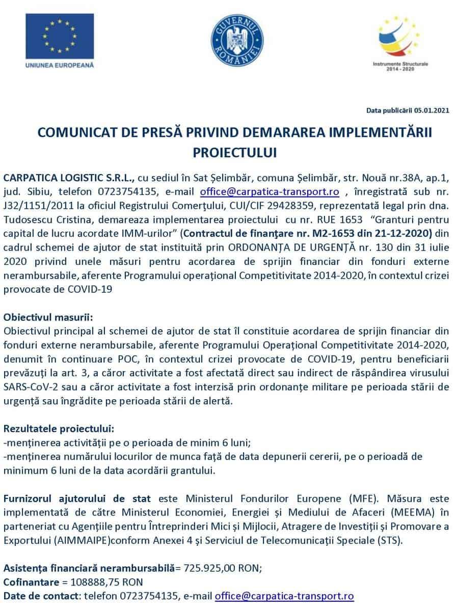 """CARPATICA LOGISTIC S.R.L., cu sediul în Sat Șelimbăr, comuna Șelimbăr, str. Nouă nr.38A, ap.1, jud. Sibiu, telefon 0723754135, e-mail office@carpatica-transport.ro , înregistrată sub nr. J32/1151/2011 la oficiul Registrului Comerţului, CUI/CIF 29428359, reprezentată legal prin dna. Tudosescu Cristina, demareaza implementarea proiectului  cu nr. RUE 1653  """"Granturi pentru capital de lucru acordate IMM-urilor"""" (Contractul de finanţare nr. M2-1653 din 21-12-2020) din cadrul schemei de ajutor de stat instituită prin ORDONANȚA DE URGENȚĂ nr. 130 din 31 iulie 2020 privind unele măsuri pentru acordarea de sprijin financiar din fonduri externe nerambursabile, aferente Programului operațional Competitivitate 2014-2020, în contextul crizei provocate de COVID-19"""